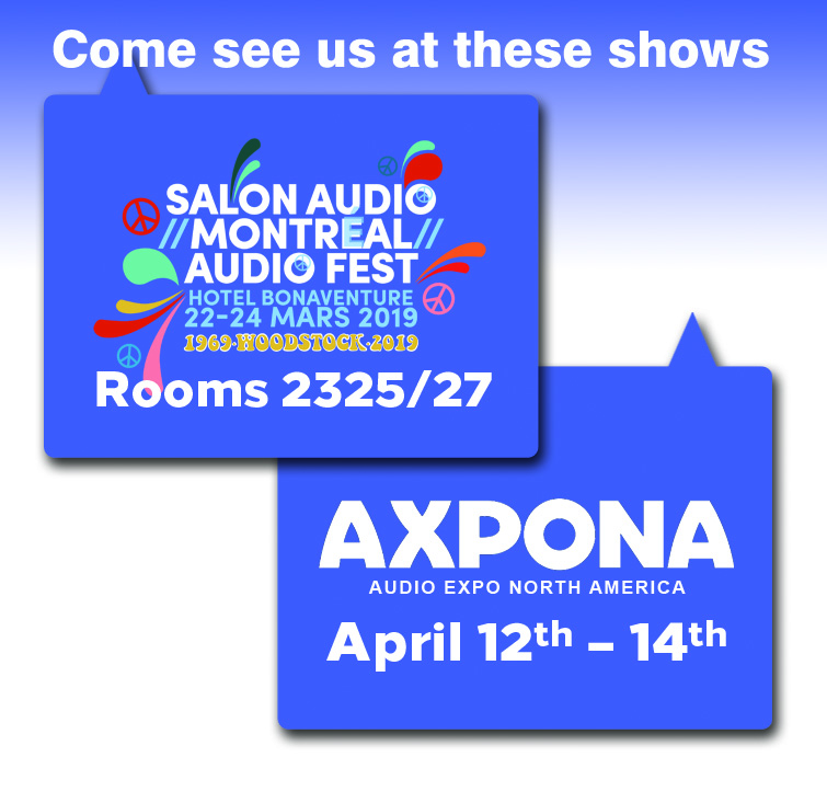 Come visit us in rooms 2325 to 2327 at the Montreal Audio Fest, March 22nd - 24th, and at AXPONA April 12th - 14th.